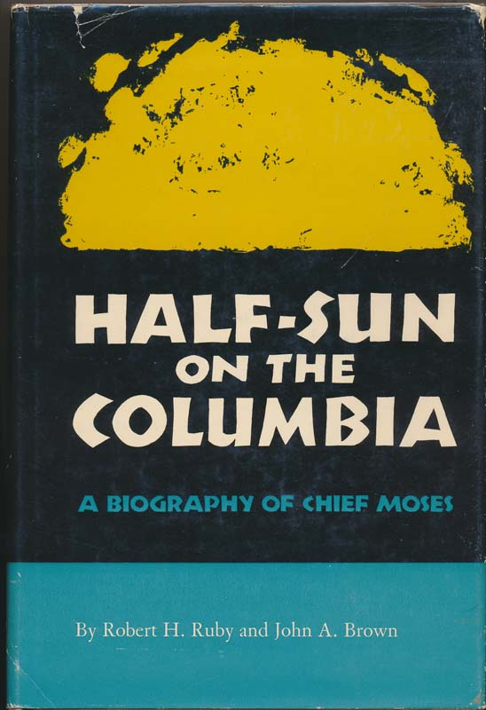 Half-Sun on the Columbia: A Biography of Chief Moses. Robert H. RUBY, John A. BROWN.