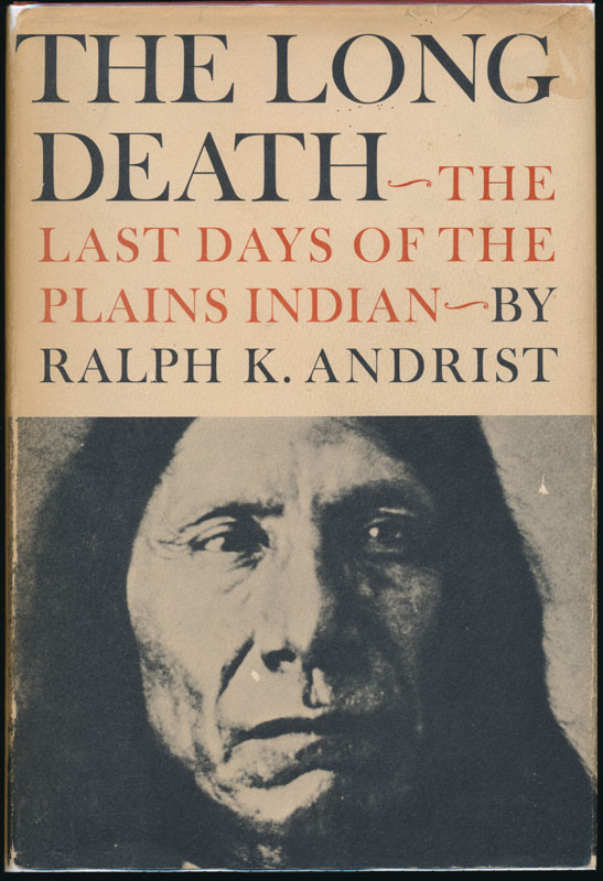 The Long Death: The Last Days of the Plains Indians. Ralph K. ANDRIST.