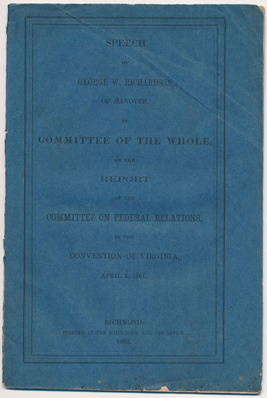 Speech of George W. Richardson, of Hanover, in Committee of the Whole, on the Report of the Committee on Federal Relations, in the Convention of Virginia, April 4, 1861. George W. RICHARDSON.