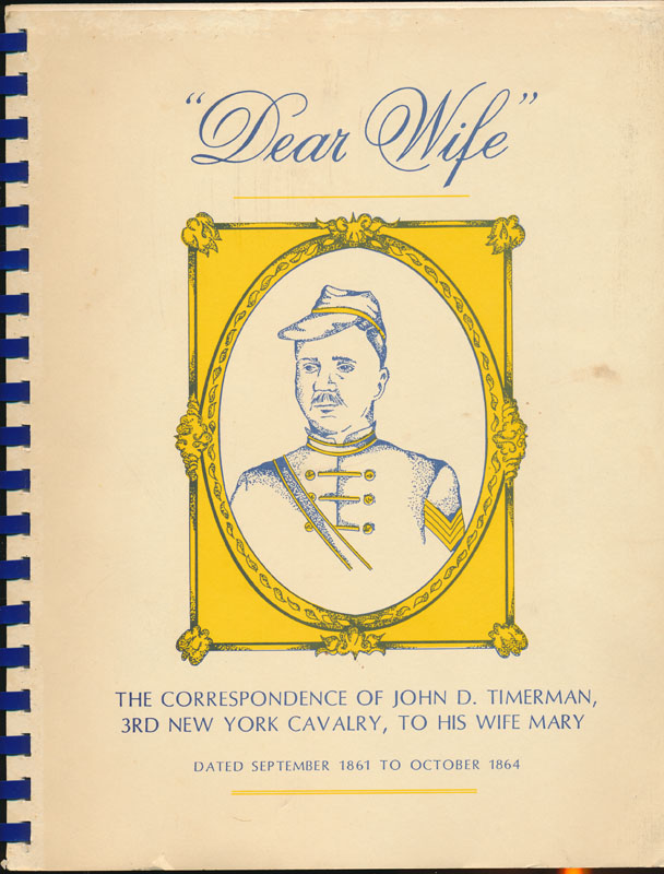 """Dear Wife"": The Correspondence of John D. Timerman, 3rd New York Cavalry, to His Wife Mary. John D. TIMERMAN."