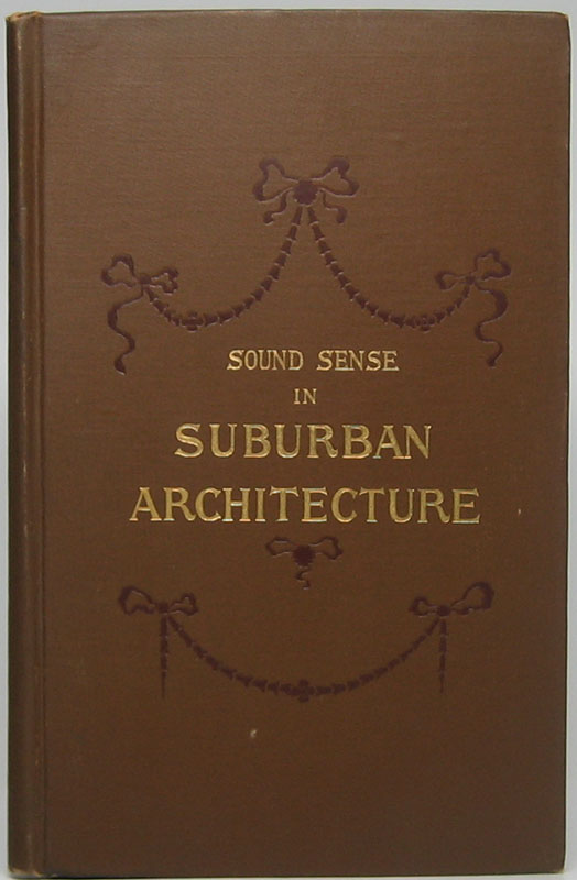 Sound Sense in Suburban Architecture Containing Hints, Suggestions, and Bits of Practical Information for the Building of Inexpensive Country Houses. Frank T. LENT.