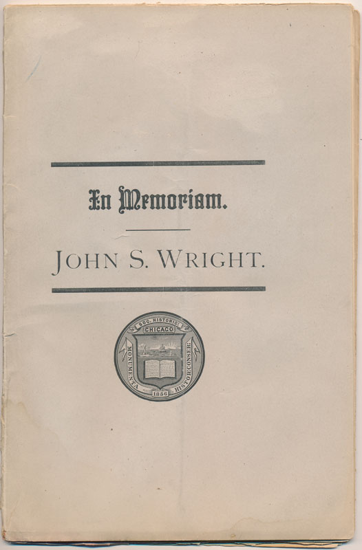In Memoriam. John S. Wright, an Address Delivered Before the Chicago Historical Society, Friday Evening, July 21, 1885. Augustine W. WRIGHT.