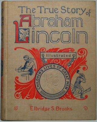 The True Story of Abraham Lincoln, the American -- Told for Boys and Girls. Elbridge S. BROOKS