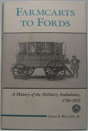 Farmcarts to Fords: A History of the Military Ambulance, 1790-1925. John S. HALLER, Jr.