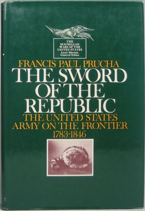 The Sword of the Republic: The United States Army on the Frontier 1783-1846. Francis Paul PRUCHA.