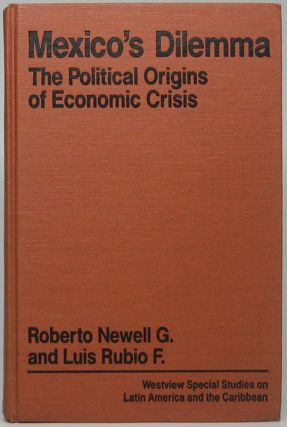 Mexico's Dilemma: The Political Origins of Economic Crisis. Roberto NEWELL, Luis RUBIO