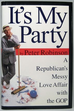 It's My Party: A Republican's Messy Love Affair with the GOP. Peter ROBINSON