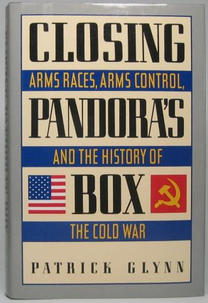 Closing Pandora's Box: Arms Races, Arms Control, and the History of the Cold War. Patrick GLYNN