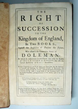The Right of Succession to the Kingdom of England, in Two Books; Against the Sophisms of Parsons the Jesuite, Who assum'd the Counterfeit Name of Doleman; By which he endeavours to overthrow not only the Rights of Succession in Kingdoms, but also the Sacred Authority of Kings themselves....